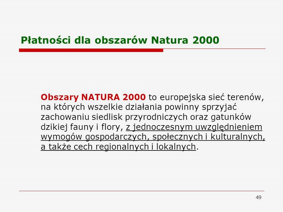49 Płatności dla obszarów Natura 2000 Obszary NATURA 2000 to europejska sieć terenów, na których wszelkie działania powinny sprzyjać zachowaniu siedlisk przyrodniczych oraz gatunków dzikiej fauny i flory, z jednoczesnym uwzględnieniem wymogów gospodarczych, społecznych i kulturalnych, a także cech regionalnych i lokalnych.