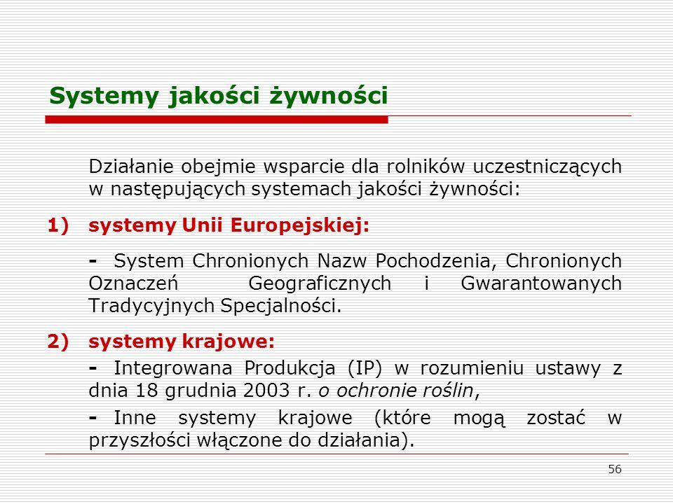 56 Systemy jakości żywności Działanie obejmie wsparcie dla rolników uczestniczących w następujących systemach jakości żywności: 1)systemy Unii Europejskiej: -System Chronionych Nazw Pochodzenia, Chronionych Oznaczeń Geograficznych i Gwarantowanych Tradycyjnych Specjalności.