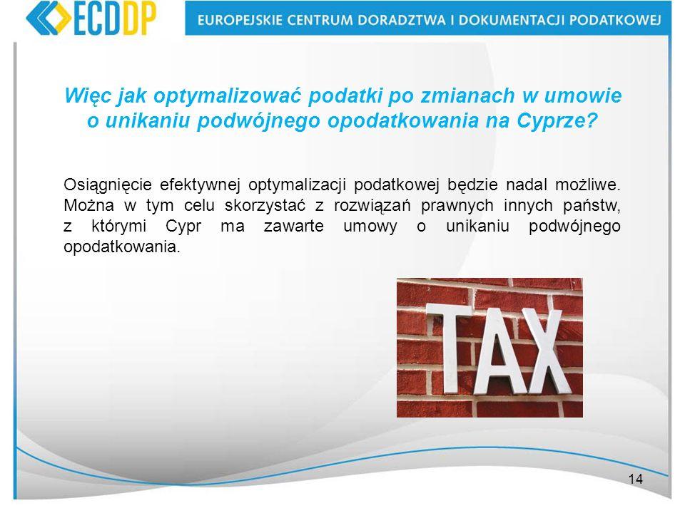 14 Osiągnięcie efektywnej optymalizacji podatkowej będzie nadal możliwe. Można w tym celu skorzystać z rozwiązań prawnych innych państw, z którymi Cyp