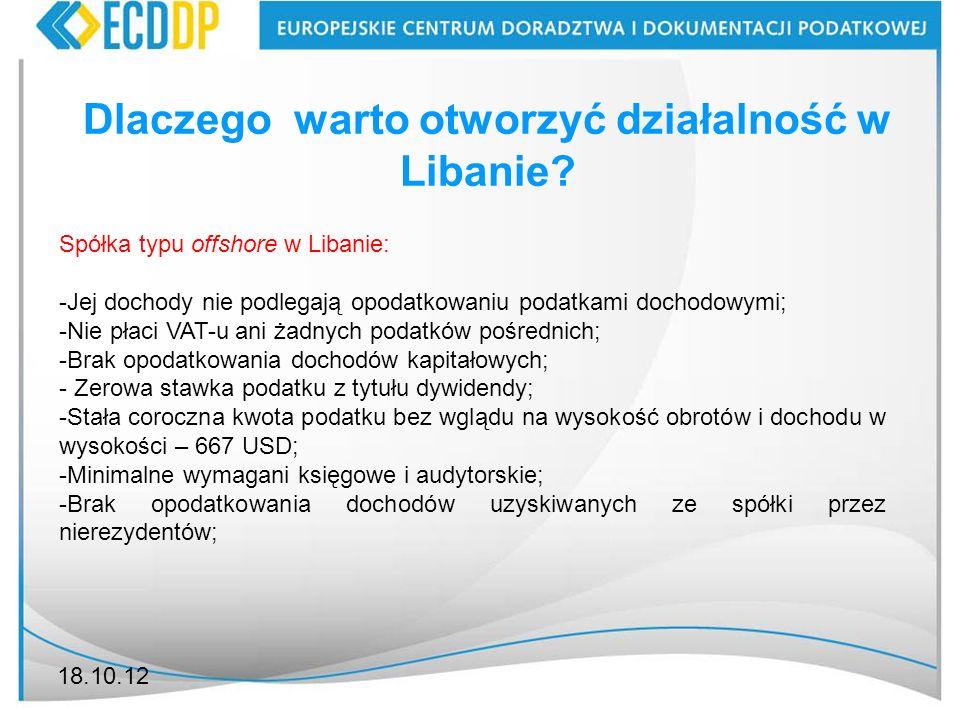 18.10.12 Dlaczego warto otworzyć działalność w Libanie? Spółka typu offshore w Libanie: -Jej dochody nie podlegają opodatkowaniu podatkami dochodowymi