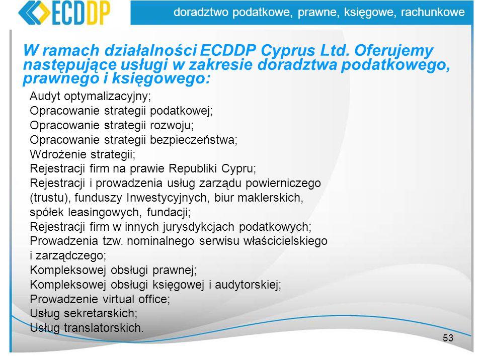 53 doradztwo podatkowe, prawne, księgowe, rachunkowe W ramach działalności ECDDP Cyprus Ltd. Oferujemy następujące usługi w zakresie doradztwa podatko
