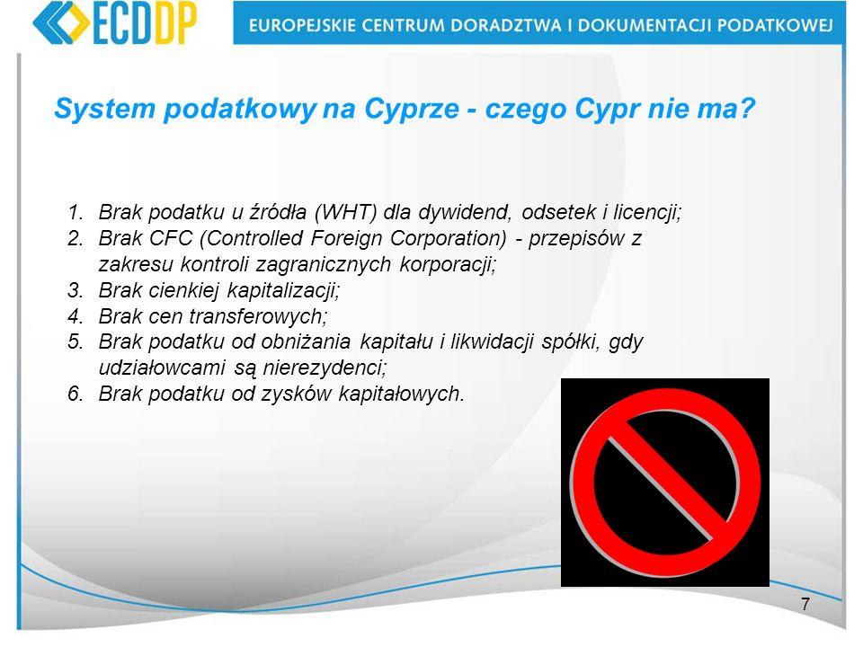 7 System podatkowy na Cyprze - czego Cypr nie ma? 1.Brak podatku u źródła (WHT) dla dywidend, odsetek i licencji; 2.Brak CFC (Controlled Foreign Corpo