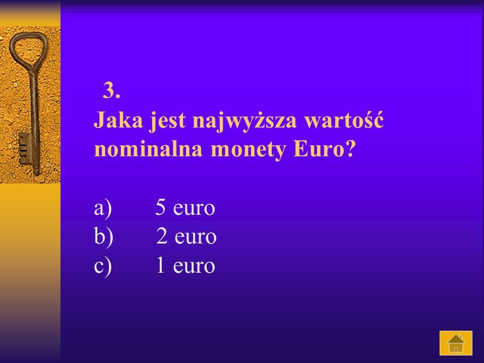 3. Jaka jest najwyższa wartość nominalna monety Euro? a) 5 euro b) 2 euro c) 1 euro