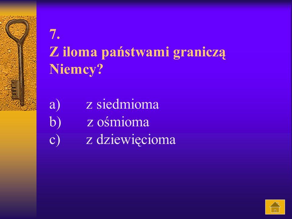 7. Z iloma państwami graniczą Niemcy? a) z siedmioma b) z ośmioma c) z dziewięcioma