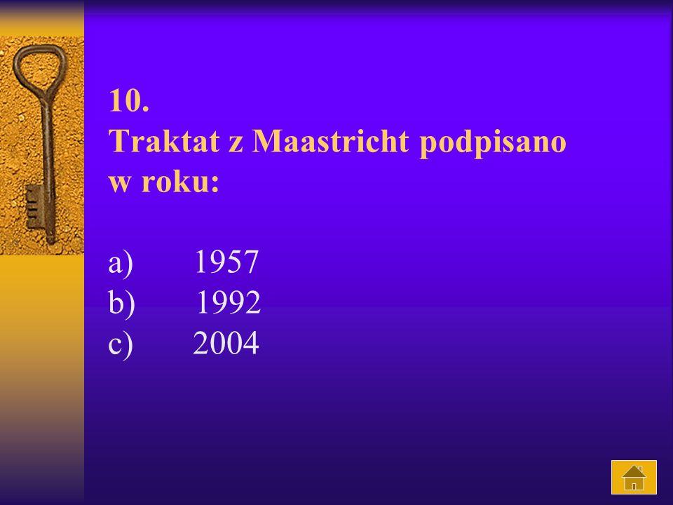 10. Traktat z Maastricht podpisano w roku: a) 1957 b) 1992 c) 2004