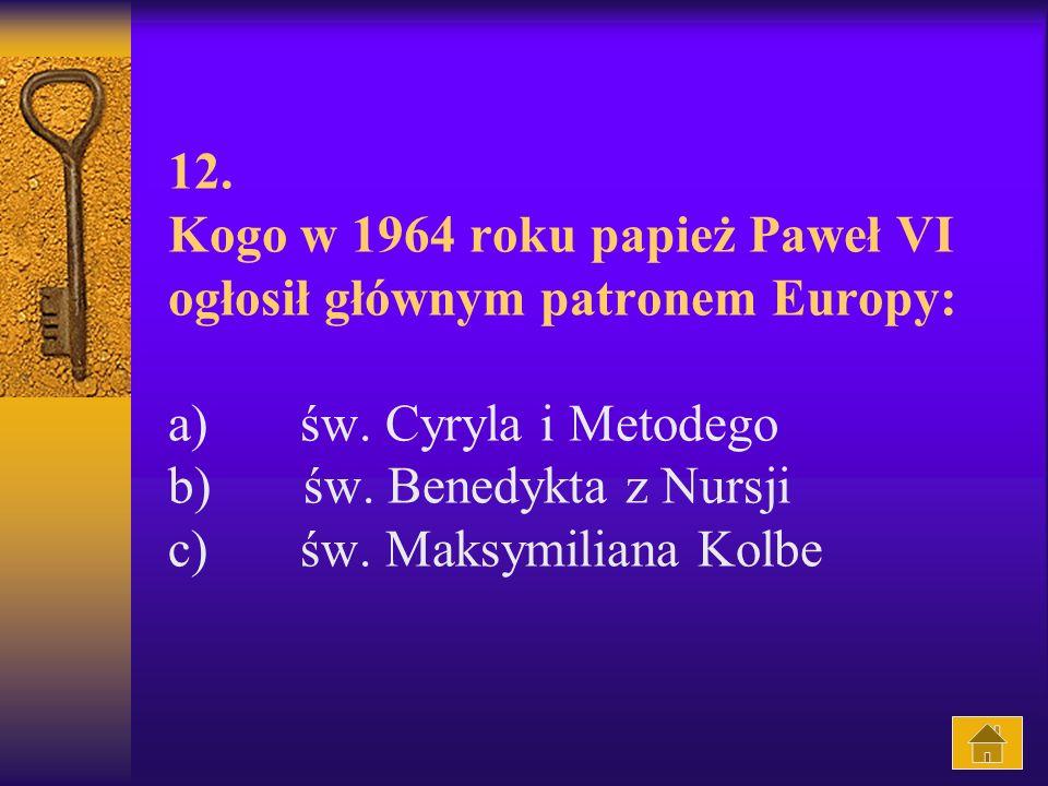 12.Kogo w 1964 roku papież Paweł VI ogłosił głównym patronem Europy: a) św.