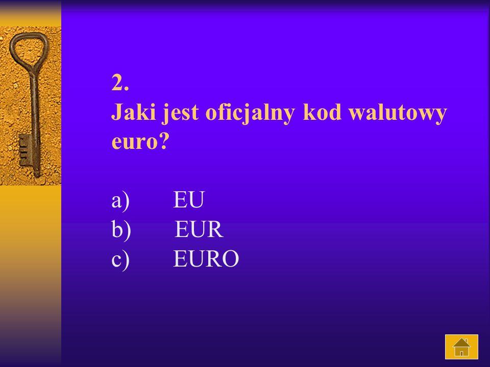 2. Jaki jest oficjalny kod walutowy euro? a) EU b) EUR c) EURO