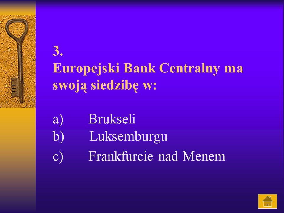 3. Europejski Bank Centralny ma swoją siedzibę w: a) Brukseli b) Luksemburgu c) Frankfurcie nad Menem