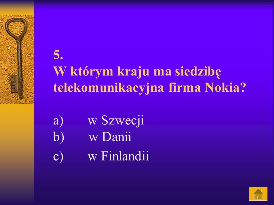 5. W którym kraju ma siedzibę telekomunikacyjna firma Nokia? a) w Szwecji b) w Danii c) w Finlandii