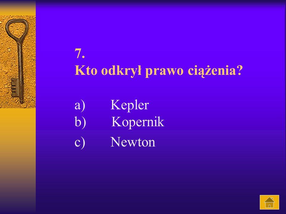 7. Kto odkrył prawo ciążenia? a) Kepler b) Kopernik c) Newton