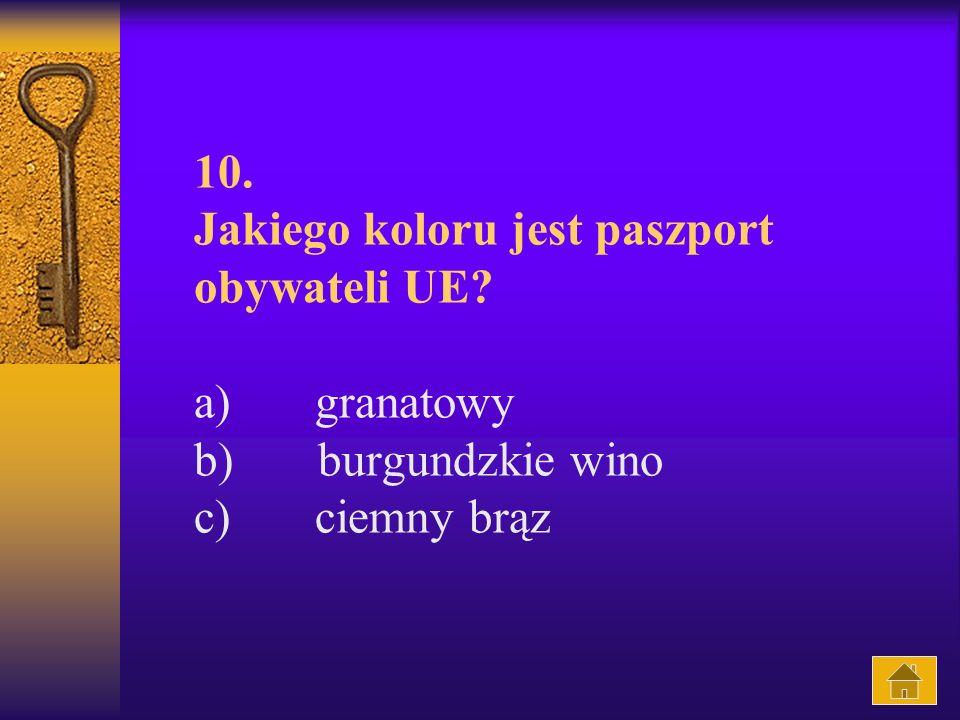 10. Jakiego koloru jest paszport obywateli UE? a) granatowy b) burgundzkie wino c) ciemny brąz