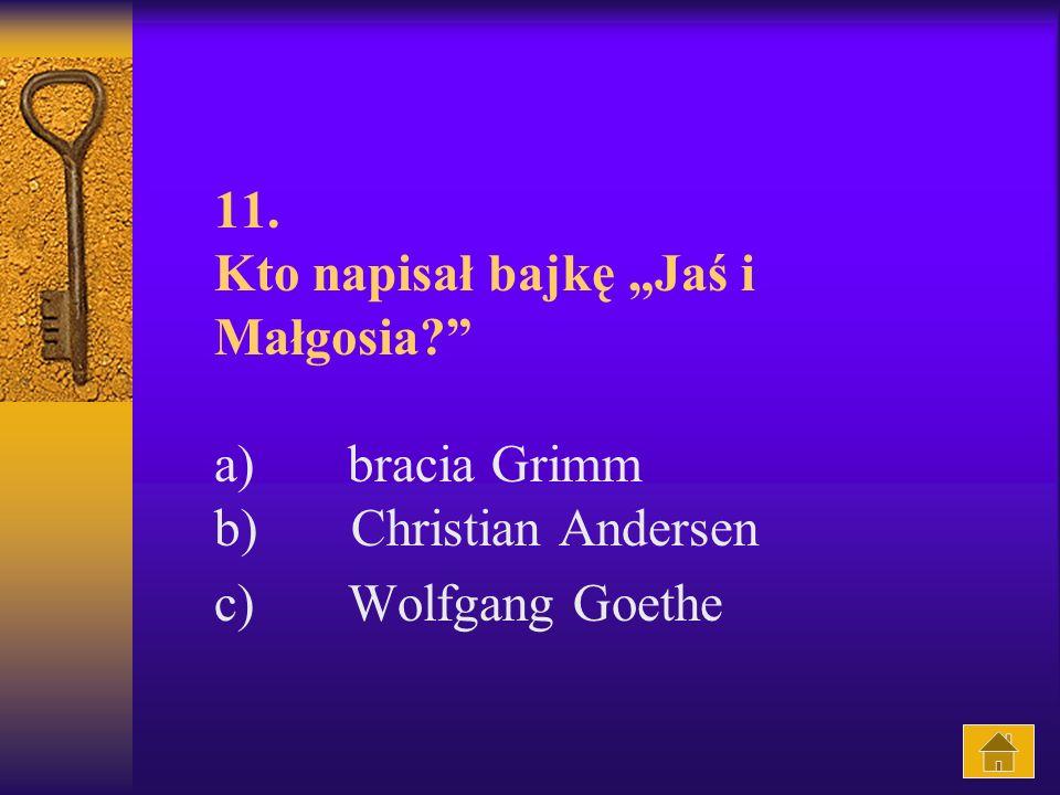 11. Kto napisał bajkę Jaś i Małgosia? a) bracia Grimm b) Christian Andersen c) Wolfgang Goethe