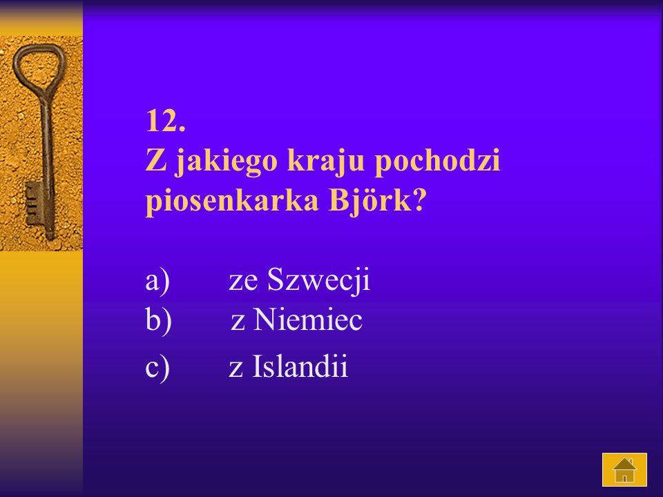 12. Z jakiego kraju pochodzi piosenkarka Björk? a) ze Szwecji b) z Niemiec c) z Islandii