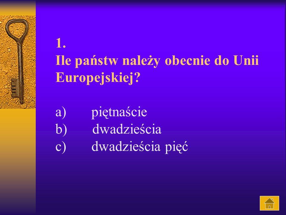 1. Ile państw należy obecnie do Unii Europejskiej? a) piętnaście b) dwadzieścia c) dwadzieścia pięć