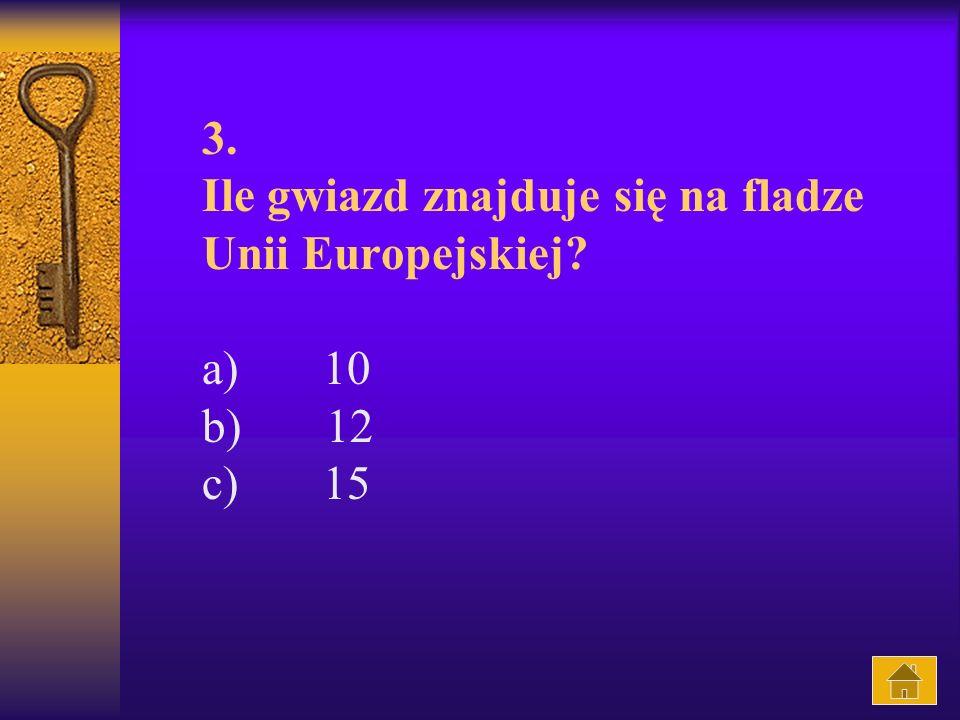 3. Ile gwiazd znajduje się na fladze Unii Europejskiej? a) 10 b) 12 c) 15