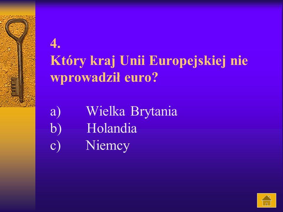 4. Który kraj Unii Europejskiej nie wprowadził euro? a) Wielka Brytania b) Holandia c) Niemcy