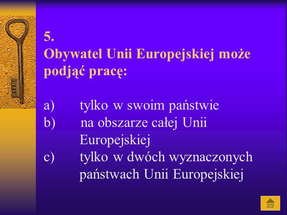 5. Obywatel Unii Europejskiej może podjąć pracę: a) tylko w swoim państwie b) na obszarze całej Unii Europejskiej c) tylko w dwóch wyznaczonych państw