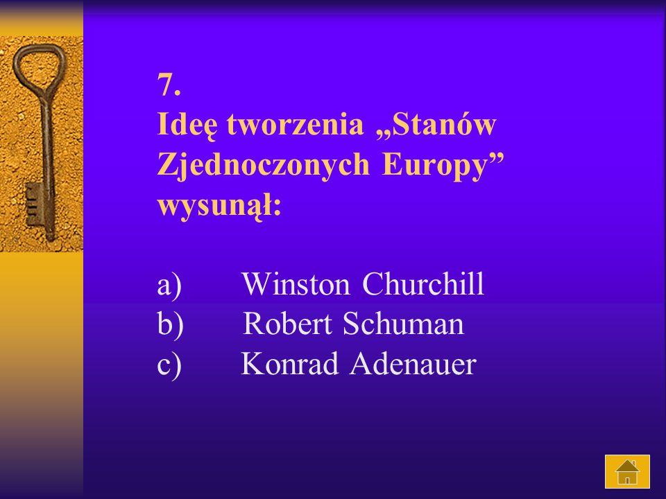7. Ideę tworzenia Stanów Zjednoczonych Europy wysunął: a) Winston Churchill b) Robert Schuman c) Konrad Adenauer