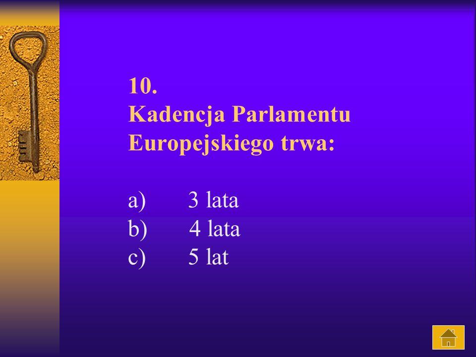 10. Kadencja Parlamentu Europejskiego trwa: a) 3 lata b) 4 lata c) 5 lat