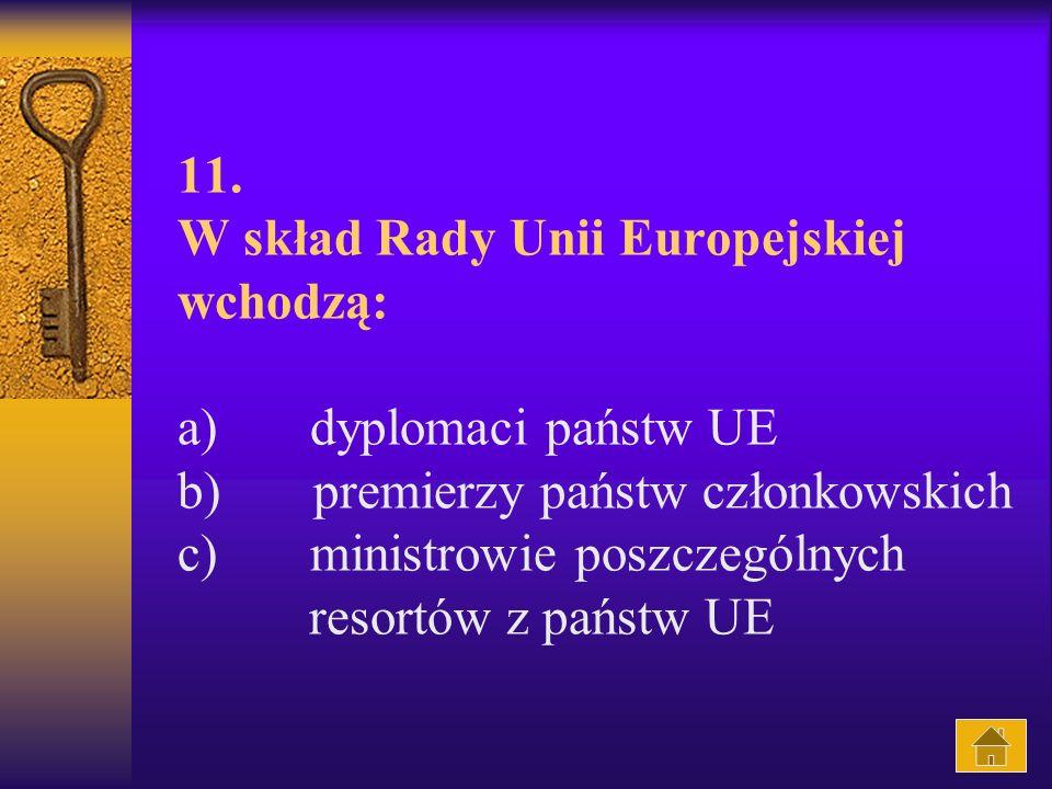 11. W skład Rady Unii Europejskiej wchodzą: a) dyplomaci państw UE b) premierzy państw członkowskich c) ministrowie poszczególnych resortów z państw U