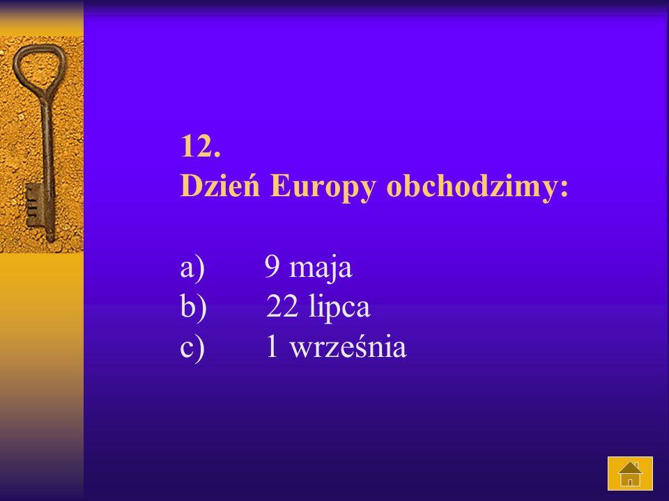 12. Dzień Europy obchodzimy: a) 9 maja b) 22 lipca c) 1 września