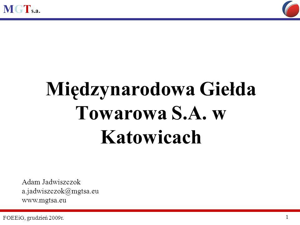 MGT s.a. FOEEiG, grudzień 2009r. 1 Międzynarodowa Giełda Towarowa S.A. w Katowicach Adam Jadwiszczok a.jadwiszczok@mgtsa.eu www.mgtsa.eu