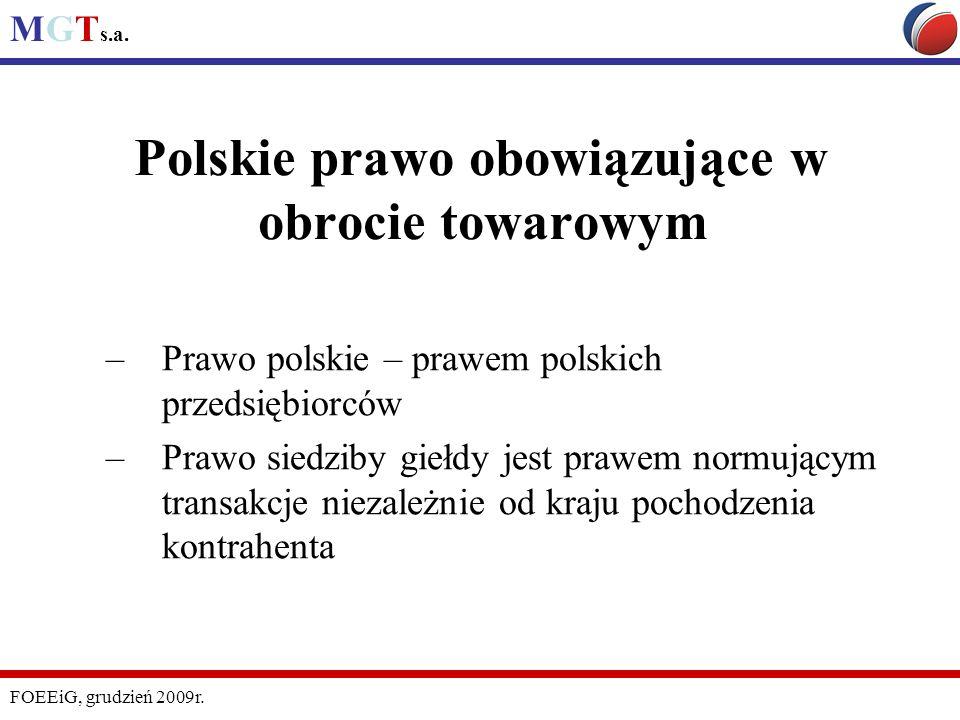 MGT s.a. FOEEiG, grudzień 2009r. Polskie prawo obowiązujące w obrocie towarowym –Prawo polskie – prawem polskich przedsiębiorców –Prawo siedziby giełd