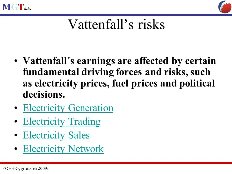 MGT s.a. FOEEiG, grudzień 2009r. Vattenfalls risks Vattenfall´s earnings are affected by certain fundamental driving forces and risks, such as electri