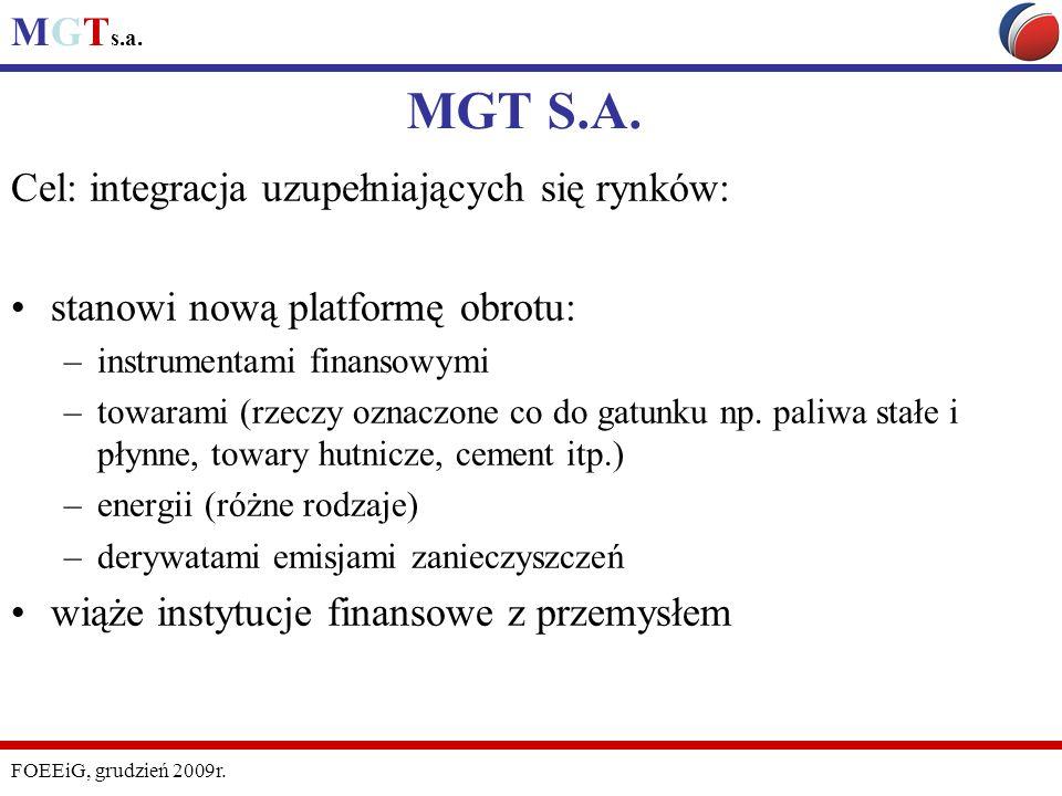 MGT s.a. FOEEiG, grudzień 2009r. MGT S.A. Cel: integracja uzupełniających się rynków: stanowi nową platformę obrotu: –instrumentami finansowymi –towar