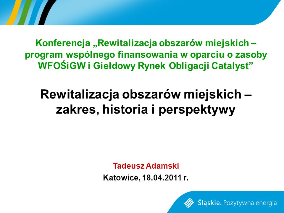 Konferencja Rewitalizacja obszarów miejskich – program wspólnego finansowania w oparciu o zasoby WFOŚiGW i Giełdowy Rynek Obligacji Catalyst Rewitalizacja obszarów miejskich – zakres, historia i perspektywy Tadeusz Adamski Katowice, 18.04.2011 r.