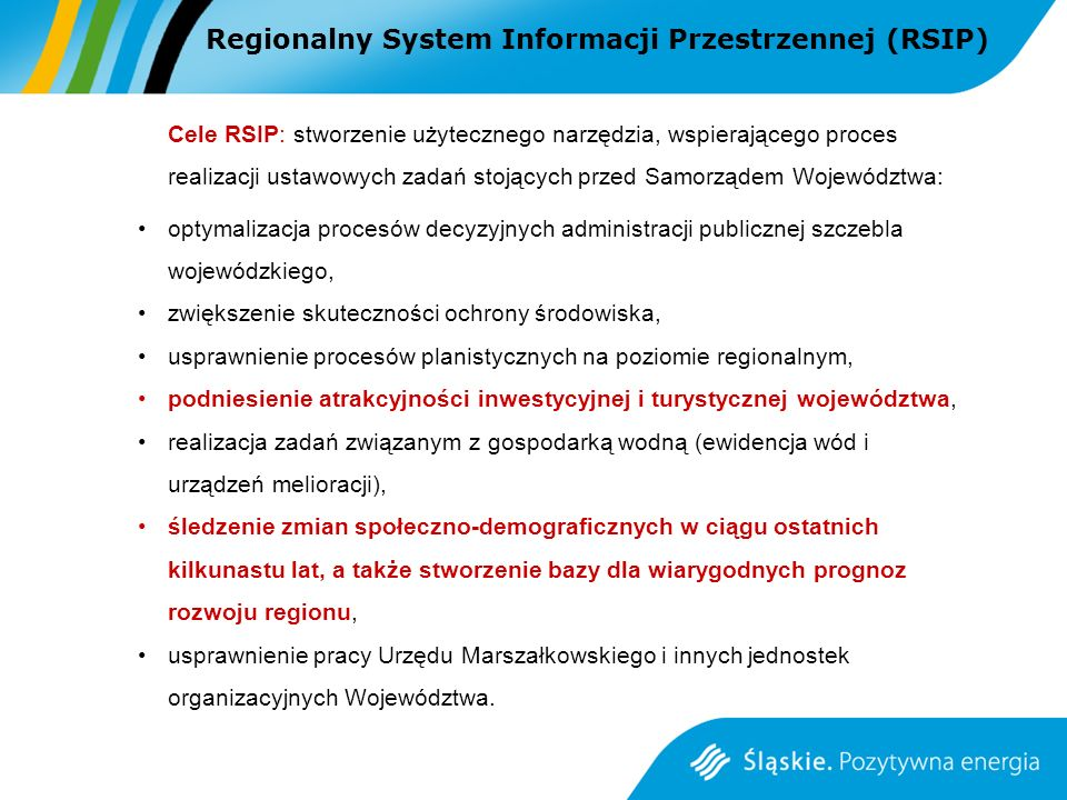 Cele RSIP: stworzenie użytecznego narzędzia, wspierającego proces realizacji ustawowych zadań stojących przed Samorządem Województwa: optymalizacja procesów decyzyjnych administracji publicznej szczebla wojewódzkiego, zwiększenie skuteczności ochrony środowiska, usprawnienie procesów planistycznych na poziomie regionalnym, podniesienie atrakcyjności inwestycyjnej i turystycznej województwa, realizacja zadań związanym z gospodarką wodną (ewidencja wód i urządzeń melioracji), śledzenie zmian społeczno-demograficznych w ciągu ostatnich kilkunastu lat, a także stworzenie bazy dla wiarygodnych prognoz rozwoju regionu, usprawnienie pracy Urzędu Marszałkowskiego i innych jednostek organizacyjnych Województwa.