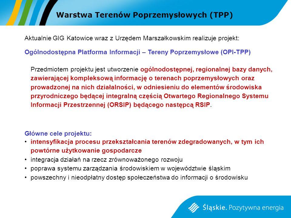 Warstwa Terenów Poprzemysłowych (TPP) Aktualnie GIG Katowice wraz z Urzędem Marszałkowskim realizuje projekt: Ogólnodostępna Platforma Informacji – Tereny Poprzemysłowe (OPI-TPP) Przedmiotem projektu jest utworzenie ogólnodostępnej, regionalnej bazy danych, zawierającej kompleksową informację o terenach poprzemysłowych oraz prowadzonej na nich działalności, w odniesieniu do elementów środowiska przyrodniczego będącej integralną częścią Otwartego Regionalnego Systemu Informacji Przestrzennej (ORSIP) będącego następcą RSIP.