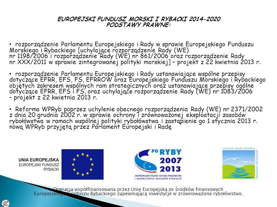 EUROPEJSKI FUNDUSZ MORSKI I RYBACKI 2014-2020 PODSTAWY PRAWNE: rozporządzenie Parlamentu Europejskiego i Rady w sprawie Europejskiego Funduszu Morskie