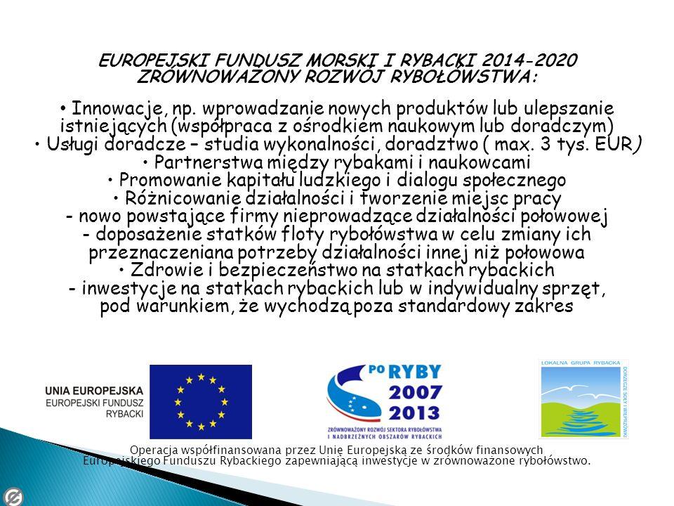 EUROPEJSKI FUNDUSZ MORSKI I RYBACKI 2014-2020 ZRÓWNOWAŻONY ROZWÓJ RYBOŁÓWSTWA: Innowacje, np. wprowadzanie nowych produktów lub ulepszanie istniejącyc