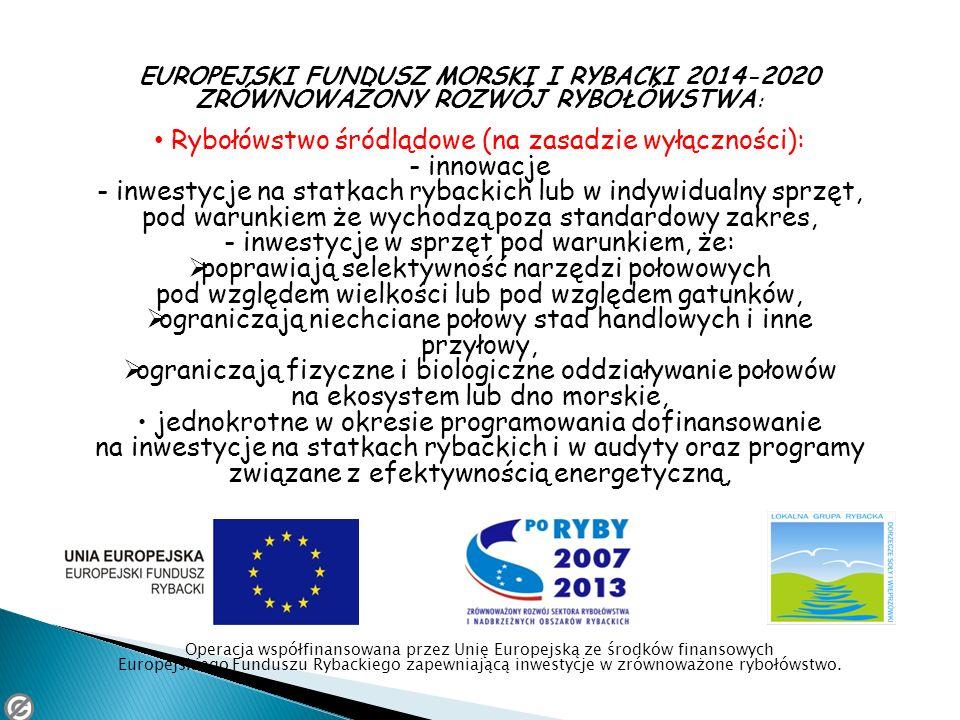 EUROPEJSKI FUNDUSZ MORSKI I RYBACKI 2014-2020 ZRÓWNOWAŻONY ROZWÓJ RYBOŁÓWSTWA : Rybołówstwo śródlądowe (na zasadzie wyłączności): - innowacje - inwest