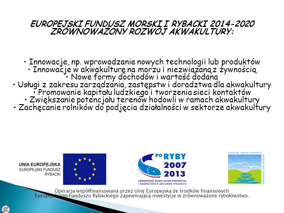 EUROPEJSKI FUNDUSZ MORSKI I RYBACKI 2014-2020 ZRÓWNOWAŻONY ROZWÓJ AKWAKULTURY: Innowacje, np. wprowadzanie nowych technologii lub produktów Innowacje