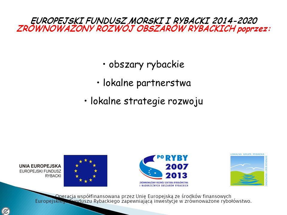 EUROPEJSKI FUNDUSZ MORSKI I RYBACKI 2014-2020 ZRÓWNOWAŻONY ROZWÓJ OBSZARÓW RYBACKICH poprzez: obszary rybackie lokalne partnerstwa lokalne strategie r