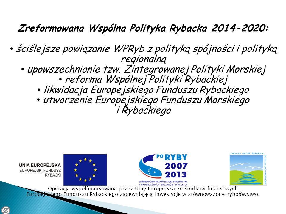 Zreformowana Wspólna Polityka Rybacka 2014-2020: ściślejsze powiązanie WPRyb z polityką spójności i polityką regionalną upowszechnianie tzw. Zintegrow