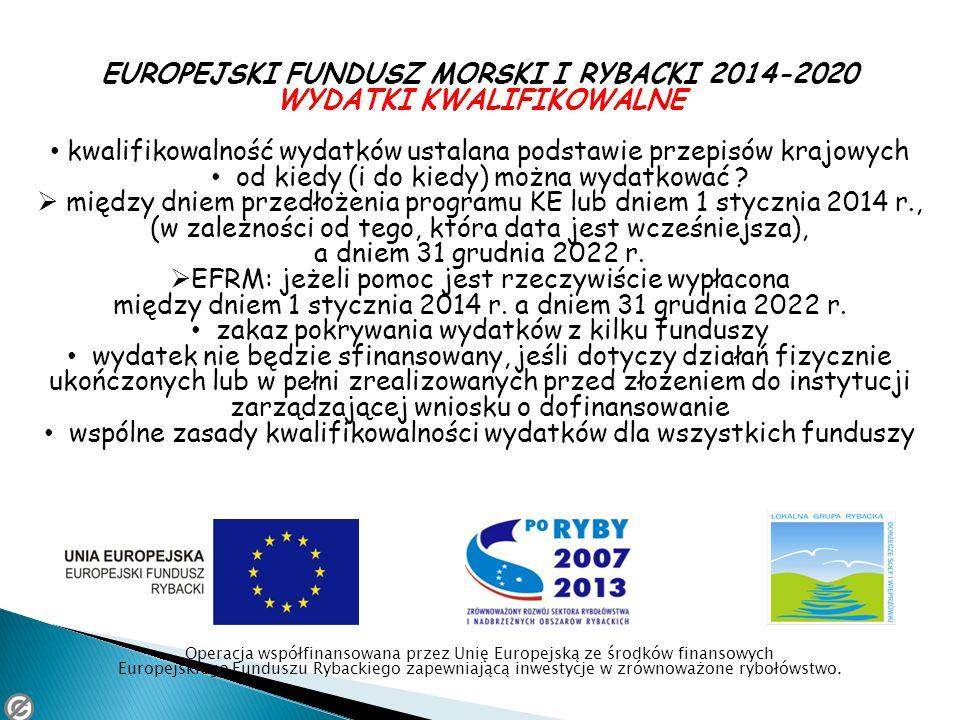 EUROPEJSKI FUNDUSZ MORSKI I RYBACKI 2014-2020 WYDATKI KWALIFIKOWALNE kwalifikowalność wydatków ustalana podstawie przepisów krajowych od kiedy (i do k
