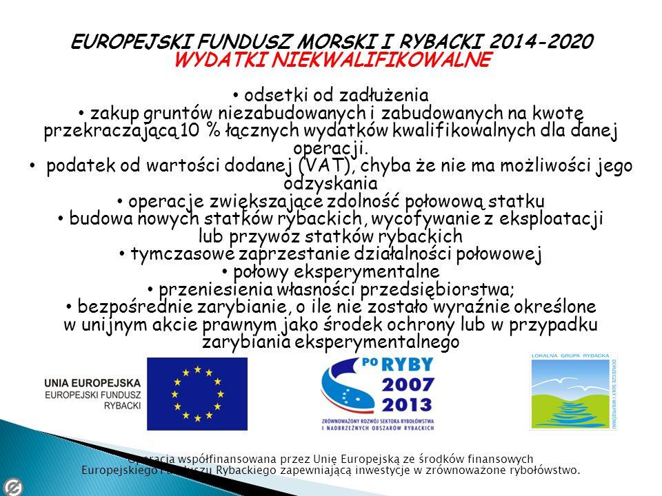 EUROPEJSKI FUNDUSZ MORSKI I RYBACKI 2014-2020 WYDATKI NIEKWALIFIKOWALNE odsetki od zadłużenia zakup gruntów niezabudowanych i zabudowanych na kwotę pr