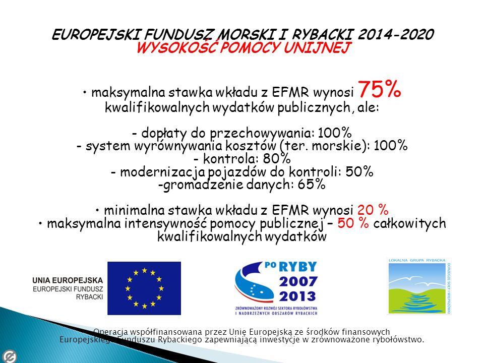 EUROPEJSKI FUNDUSZ MORSKI I RYBACKI 2014-2020 WYSOKOŚĆ POMOCY UNIJNEJ maksymalna stawka wkładu z EFMR wynosi 75% kwalifikowalnych wydatków publicznych