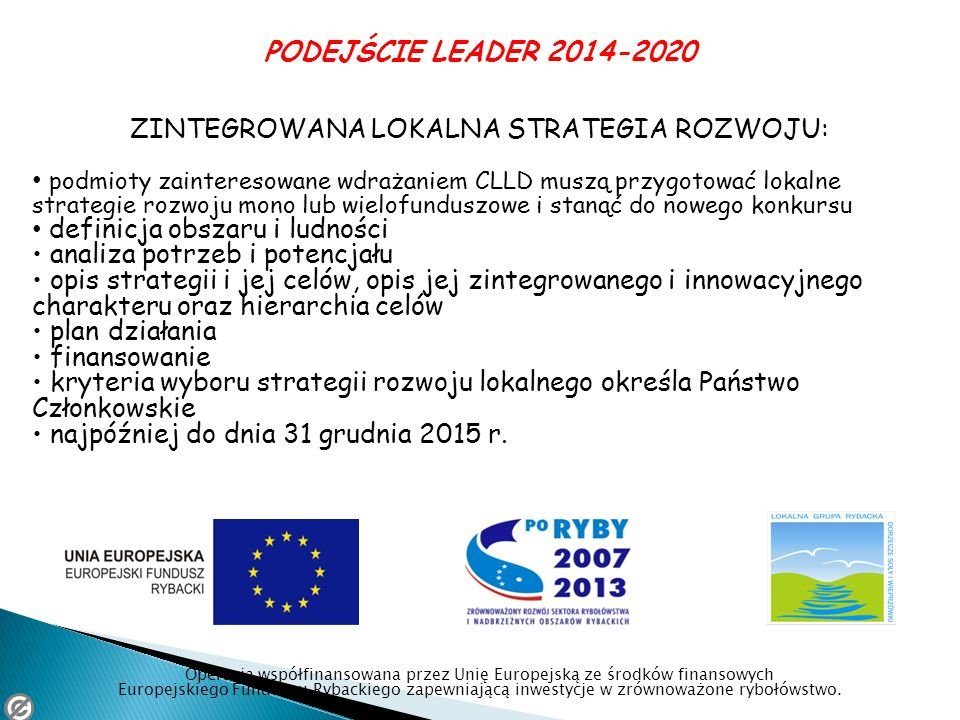 PODEJŚCIE LEADER 2014-2020 ZINTEGROWANA LOKALNA STRATEGIA ROZWOJU: podmioty zainteresowane wdrażaniem CLLD muszą przygotować lokalne strategie rozwoju