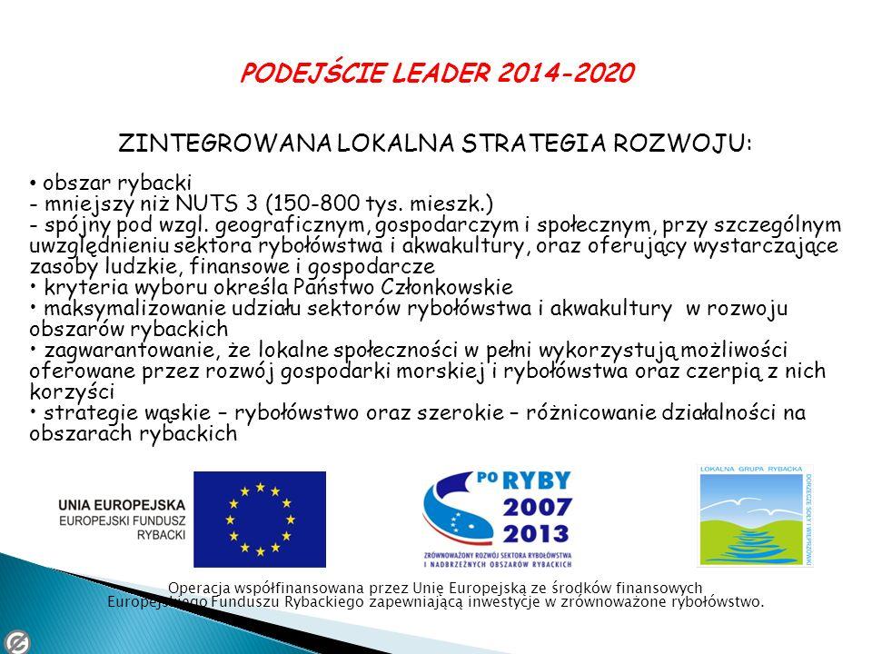 PODEJŚCIE LEADER 2014-2020 ZINTEGROWANA LOKALNA STRATEGIA ROZWOJU: obszar rybacki - mniejszy niż NUTS 3 (150-800 tys. mieszk.) - spójny pod wzgl. geog