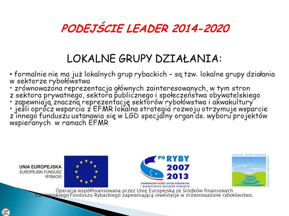 PODEJŚCIE LEADER 2014-2020 LOKALNE GRUPY DZIAŁANIA: formalnie nie ma już lokalnych grup rybackich – są tzw. lokalne grupy działania w sektorze rybołów