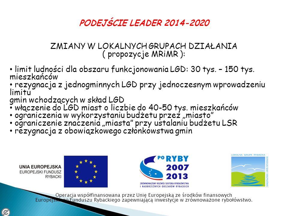 PODEJŚCIE LEADER 2014-2020 ZMIANY W LOKALNYCH GRUPACH DZIAŁANIA ( propozycje MRiMR ): limit ludności dla obszaru funkcjonowania LGD: 30 tys. – 150 tys