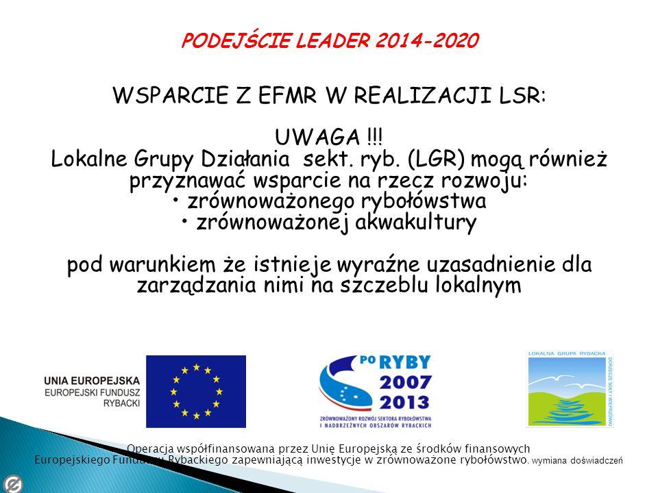PODEJŚCIE LEADER 2014-2020 WSPARCIE Z EFMR W REALIZACJI LSR: UWAGA !!! Lokalne Grupy Działania sekt. ryb. (LGR) mogą również przyznawać wsparcie na rz