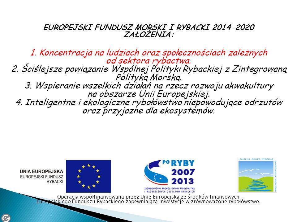 EUROPEJSKI FUNDUSZ MORSKI I RYBACKI 2014-2020 ZAŁOŻENIA: 1. Koncentracja na ludziach oraz społecznościach zależnych od sektora rybactwa. 2. Ściślejsze