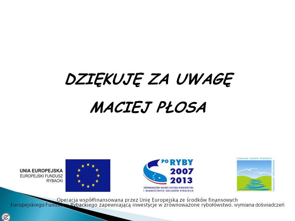 DZIĘKUJĘ ZA UWAGĘ MACIEJ PŁOSA Operacja współfinansowana przez Unię Europejską ze środków finansowych Europejskiego Funduszu Rybackiego zapewniającą i