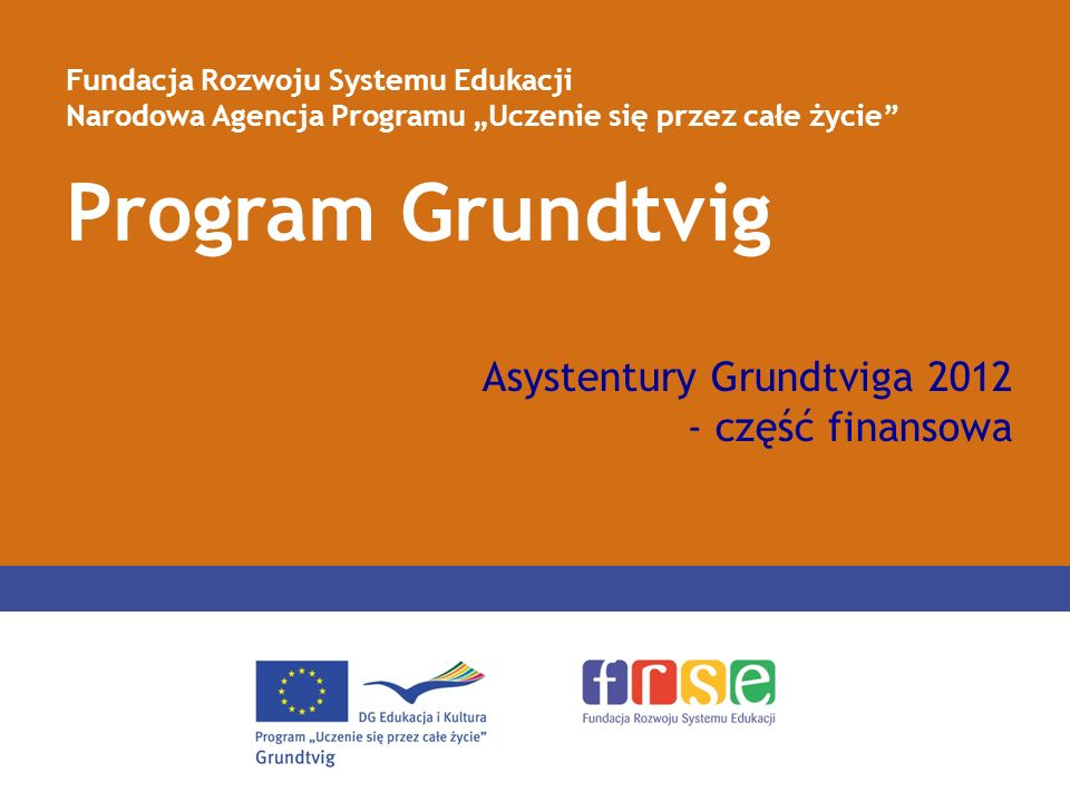 Program Grundtvig Fundacja Rozwoju Systemu Edukacji Narodowa Agencja Programu Uczenie się przez całe życie Asystentury Grundtviga 2012 - część finansowa