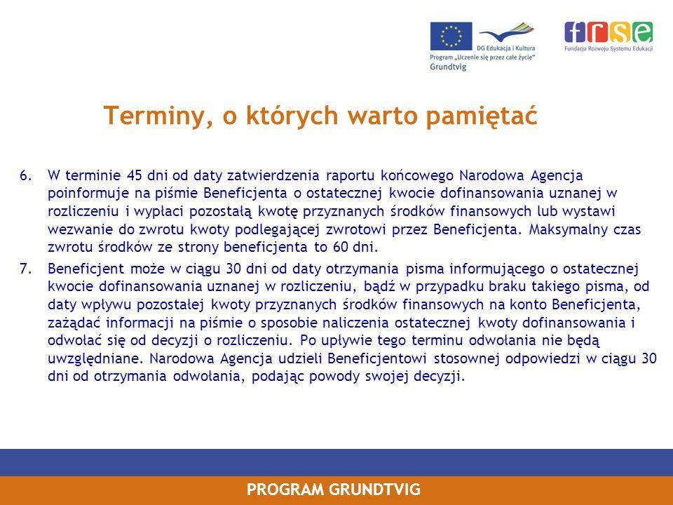 PROGRAM GRUNDTVIG Terminy, o których warto pamiętać 6.W terminie 45 dni od daty zatwierdzenia raportu końcowego Narodowa Agencja poinformuje na piśmie Beneficjenta o ostatecznej kwocie dofinansowania uznanej w rozliczeniu i wypłaci pozostałą kwotę przyznanych środków finansowych lub wystawi wezwanie do zwrotu kwoty podlegającej zwrotowi przez Beneficjenta.